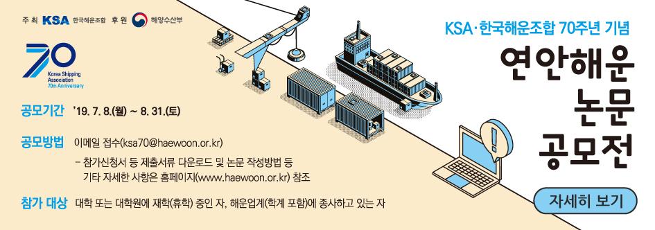 주최 KSA 한국해운조합. 후원 해양수산부. 70 Korea Shipping Association 70th Anniversary, 공모기간 '19.7.8(월) ~ 8.31(토). 공모방법 이메일접수(ksa70@haewoon.or.kr) 참가신청서 등 제출서류 다운로드 및 논문 작성방법 등 기타 자세한 사항은 홈페이지(www.haewoon.or.kr) 참조. 참가대상 대학 또는 대학원에 재학(휴학)중인 자, 해운업계(학계 포함)에 종사하고 있는 자. KSA,한국해운조합 70주년 기념 연안해운 논문 공모전 자세히보기.